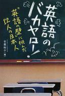 オンライン書店ビーケーワン:英語のバカヤロー! 「英語の壁」に挑んだ12人の日本人