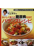 村上祥子のおいしく食べて糖尿病を治すバランスレシピ 血糖値をぐんぐん下げるコツがわかる