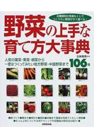 野菜の上手な育て方大事典 人気の葉菜・果菜・根菜から一度はつくってみたい地方野菜・中国野菜まで106種 収穫期別の写真もくじでつくりたい野菜がすぐ選べる!