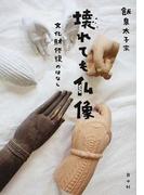 壊れても仏像 文化財修復のはなし