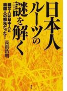 日本人ルーツの謎を解く 縄文人は日本人と韓国人の祖先だった!