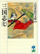 三国志(七)(吉川英治歴史時代文庫)