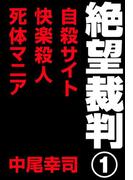 絶望裁判1 ~自殺サイト・快楽殺人・死体マニア~