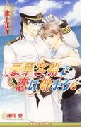 豪華客船で恋は始まる 6【イラスト入り】(ビーボーイノベルズ)