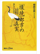 「環境」都市の真実 江戸の空になぜ鶴は飛んでいたのか(講談社+α新書)