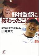 野村監督に教わったこと 部下は上司で生き変わる(講談社+α文庫)