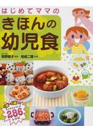 はじめてママのきほんの幼児食 1歳〜5歳まで子どもがよろこぶ286レシピ