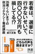 若者は、選挙に行かないせいで、四〇〇〇万円も損してる!?