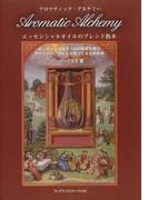 アロマティック・アルケミー エッセンシャルオイルのブレンド教本 エッセンシャルオイルの秘密を探りオリジナル・ブレンドをつくるための本