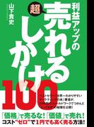 利益アップの超売れるしかけ100(East Press Business)