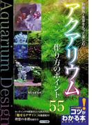 熱帯魚・水草をもっと楽しむアクアリウム作り方のポイント55(コツがわかる本)