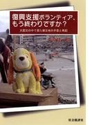 復興支援ボランティア、もう終わりですか? : 大震災の中で見た被災地の矛盾と再起