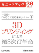 林信行の「今そこにある未来」セミナー(1) 3Dプリンティングによる第3次iT革命(カドカワ・ミニッツブック)