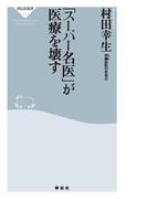 「スーパー名医」が医療を壊す(祥伝社新書)