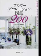 フラワーデコレーション図鑑200 空間装飾・花の生け込みアイデア集
