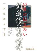 いまに伝えたい剣道修行の心得 : 一川格治金言集