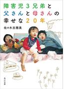 障害児3兄弟と 父さんと母さんの 幸せな20年(角川文庫)
