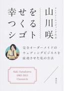幸せをつくるシゴト 完全オーダーメイドのウェディングビジネスを成功させた私の方法 Saki Yamakawa 1983−2013 Chronicle
