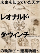 未来を知っていた天才 レオナルド・ダ・ヴィンチの軌跡(2)~建築物編~