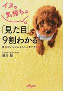 イヌの気持ちは「見た目」で9割わかる! 愛犬がいちばんよろこぶ育て方101