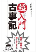 超入門 古事記 超訳と超解きで古事記の謎とカラクリがわかる!