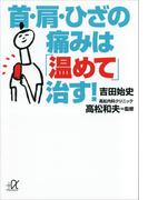 首・肩・ひざの痛みは「温めて」治す!(講談社+α文庫)