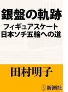 銀盤の軌跡―フィギュアスケート日本ソチ五輪への道―