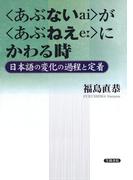 〈あぶない〉が〈あぶねえ〉にかわる時 日本語の変化の過程と定着