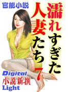 【官能小説】濡れすぎた人妻たち7(Digital小説新撰Light)