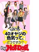 「40オヤジの色気」ってどうですか? by Hot-Dog PRESS 大人女子が愛の100本ノック!(Hot-Dog PRESS)