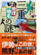三重「地理・地名・地図」の謎 意外と知らない三重県の歴史を読み解く!