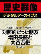 <石田三成と関ヶ原合戦>対照的だった朋友 増田長盛と大谷吉継(歴史群像デジタルアーカイブス)
