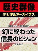 <織田信長と戦国時代>幻に終わった信長のビジョン(歴史群像デジタルアーカイブス)