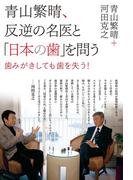 青山繁晴、反逆の名医と「日本の歯」を問う -歯みがきしても歯を失う!- <電子版限定特典付き>