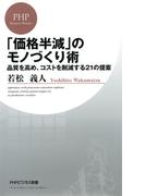 「価格半減」のモノづくり術(PHPビジネス新書)