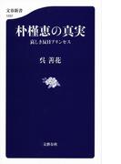 朴槿恵の真実 哀しき反日プリンセス(文春新書)