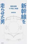 新幹線を走らせた男 国鉄総裁十河信二物語