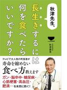 秋津先生、長生きするには何を食べたらいいですか?