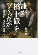 誰が「橋下徹」をつくったか 大阪都構想とメディアの迷走