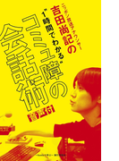 ニッポン放送アナウンサー吉田尚記の1時間でわかる「コミュ障の会話術」【音声付】