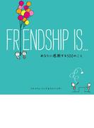 FRIENDSHIP IS… あなたに感謝する500のこと