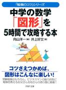 「勉強のコツ」シリーズ 中学の数学「図形」を5時間で攻略する本(PHP文庫)