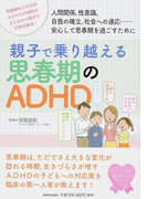 親子で乗り越える思春期のADHD 人間関係、性意識、自我の確立、社会への適応…安心して思春期を過ごすために 思春期ならではのADHDの特性がよく分かり親子で不安を解消!