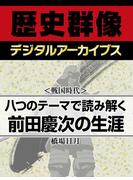 <戦国時代>八つのテーマで読み解く前田慶次の生涯(歴史群像デジタルアーカイブス)