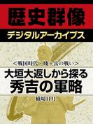<戦国時代・賤ヶ岳の戦い>大垣大返しから探る秀吉の軍略(歴史群像デジタルアーカイブス)