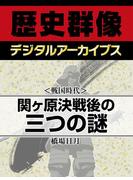 <戦国時代>関ヶ原決戦後の三つの謎(歴史群像デジタルアーカイブス)