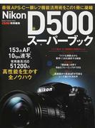 Nikon D500スーパーブック 最強APS−C一眼レフ機能活用術をこの1冊に凝縮