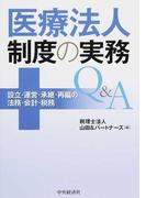 医療法人制度の実務Q&A 設立・運営・承継・再編の法務・会計・税務