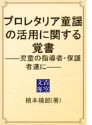 プロレタリア童謡の活用に関する覚書 ――児童の指導者・保護者達に――(青空文庫)