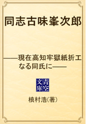 同志古味峯次郎 ――現在高知牢獄紙折工なる同氏に――(青空文庫)